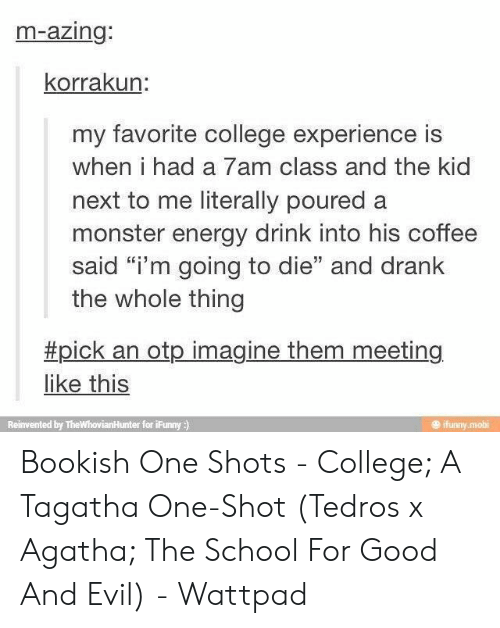 "one shot: m-azing:  korrakun:  my favorite college experience is  when i had a 7am class and the kid  next to me literally poured a  monster energy drink into his coffee  said ""i'm going to die"" and drank  the whole thing  #pick an otp imagine them meeting  like this  ifunny mobi  Reinvented by TheWhovianHunter for iFunny ) Bookish One Shots - College; A Tagatha One-Shot (Tedros x Agatha; The School For Good And Evil) - Wattpad"