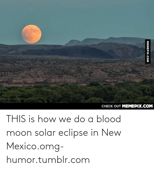 This Is How We Do: M.Calleen Gino  nww.Hickr.com/nlightful  CHECK OUT MEMEPIX.COM  МЕМЕРIХ.Сом THIS is how we do a blood moon solar eclipse in New Mexico.omg-humor.tumblr.com
