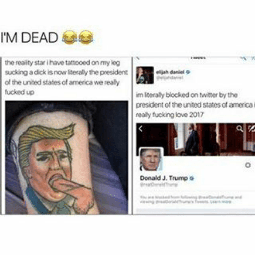 Realied: M DEAD  the reality stari havetattooedon my kog  sucking a dick nowiterally the president  eliah daniel o  of the united statesof america we realy  im literally blocked on twitter by the  president of the united states of america  realy fucking love 2017  Donald Trump o