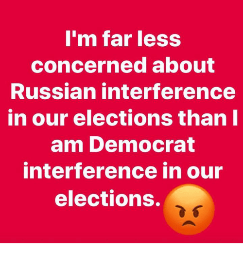 Elections: m far less  concerned about  Russian interference  in our elections thanl  am Democrat  interference in our  elections.