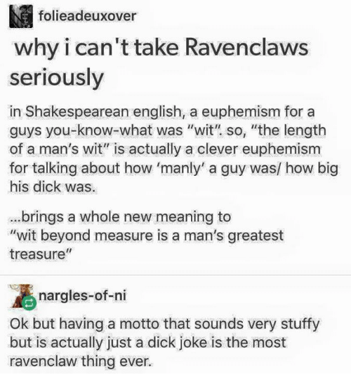 "Memes, Euphemism, and Jokes: M folieadeuxover  why i can't take Ravenclaws  seriously  in Shakespearean english, a euphemism for a  guys you what was ""wit"" so, ""the length  of a man's wit"" is actually a clever euphemism  for talking about how 'manly' a guy was/ how big  his dick was.  brings a whole new meaning to  ""wit beyond measure is a man's greatest  II  treasure  nargles-of-ni  Ok but having a motto that sounds very stuffy  but is actually just a dick joke is the most  ravenclaw thing ever."