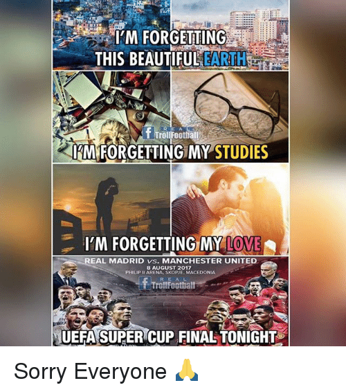 Beautiful, Love, and Memes: M FORGETTING  THIS BEAUTIFUL EARTH  f Troufoothall  IM FORGETTING MY STUDIES  I'M FORGETTING MY LOVE  EAL MADRID vs. MANCHESTER UNITED  8 AUGUST 2017  PHILIP II ARENA, SKOPJE MACEDONIA  RE AL  rollFoothall  rlv  UEFA SUPER CUP FINAL TONIGHT Sorry Everyone 🙏