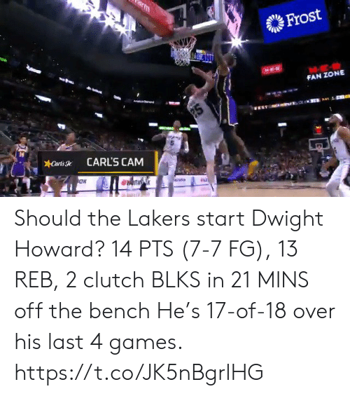 Howard: m  Frost  FAN ZONE  2S  Carts  CARL'S CAM Should the Lakers start Dwight Howard?   14 PTS (7-7 FG), 13 REB, 2 clutch BLKS in 21 MINS off the bench   He's 17-of-18 over his last 4 games.    https://t.co/JK5nBgrlHG