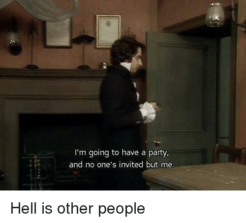hell is other people: m going to have a party,  and no one's invited but me Hell is other people
