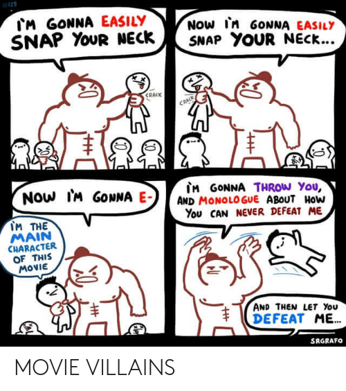 villains: M GONNA EASILY  SNAP YOUR NECK  NOW In GONNA EASILY  SNAP YOUR NECK...  CRACK  CRACK  Now IM GONNA E-  M GONNA THROW You,  AND MONOLOGUE ABOUT HoW  You CAN NEVER DEFEAT ME  IM THE  MAIN  CHARACTER  OF THIS  MOVIE  AND THEN LET You  DEFEAT ME.  SRGRAFO  T MOVIE VILLAINS
