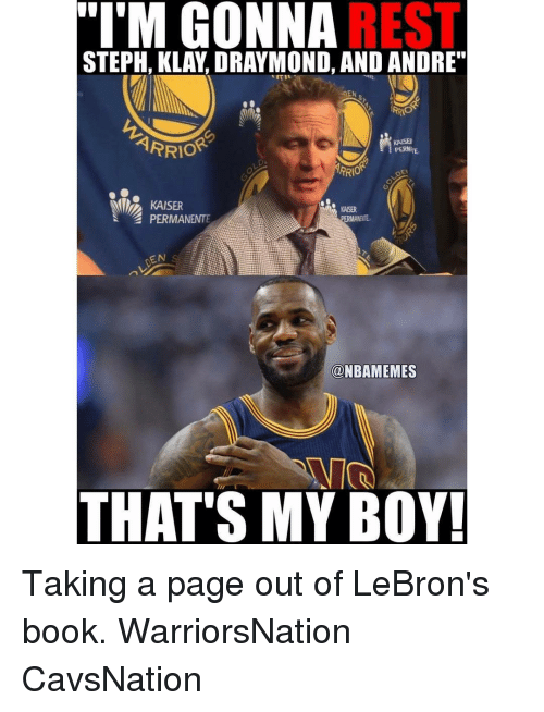 "Memes, Kaiser, and 🤖: M GONNA  REST  STEPH, KLAY DRAYMOND, AND ANDRE""  EN  ARRIO  KAISER  RRIO  KAISER  KAISER  PERMANENTE  EN  @NBAMEMES  THAT'S MY BOY! Taking a page out of LeBron's book. WarriorsNation CavsNation"