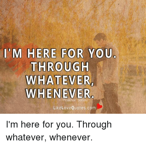 Love, Memes, and Quotes: M HERE FOR YOU  THROUGH  WHATEVER  WHENEVER  Like Love Quotes.com I'm here for you. Through whatever, whenever.