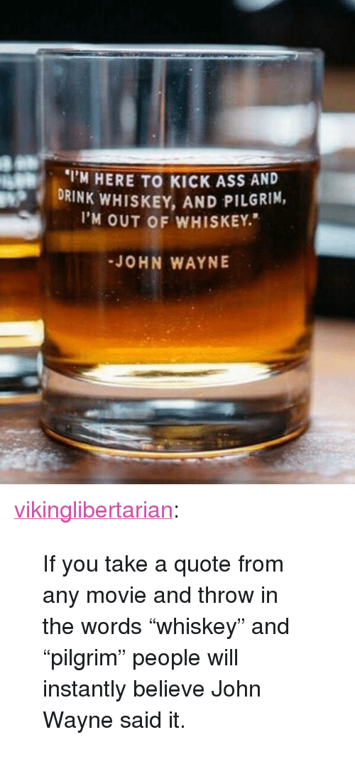 """John Wayne: M HERE TO KICK ASS AND  DRINK WHISKEY, AND PILGRIM,  I'M OUT OF WHISKEY.  JOHN WAYNE <p><a href=""""http://vikinglibertarian.tumblr.com/post/155127147680/if-you-take-a-quote-from-any-movie-and-throw-in"""" class=""""tumblr_blog"""">vikinglibertarian</a>:</p>  <blockquote><p>If you take a quote from any movie and throw in the words """"whiskey"""" and """"pilgrim"""" people will instantly believe John Wayne said it.</p></blockquote>"""