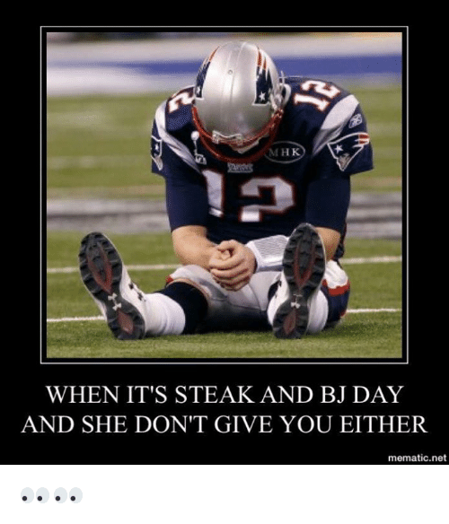 steak and bj day: M HK  WHEN IT'S STEAK AND BJ DAY  AND SHE DON'T GIVE YOU EITHER.  mematic net 👀👀