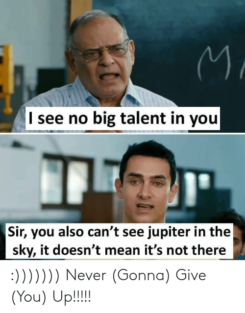 Jupiter: M.  I see no big talent in you  Sir, you also can't see jupiter in the  sky, it doesn't mean it's not there :))))))) Never (Gonna) Give (You) Up!!!!!