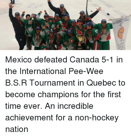 pee wee: M ICC  ONAL  INTERN  Mar  CHA Mexico defeated Canada 5-1 in the International Pee-Wee B.S.R Tournament in Quebec to become champions for the first time ever. An incredible achievement for a non-hockey nation