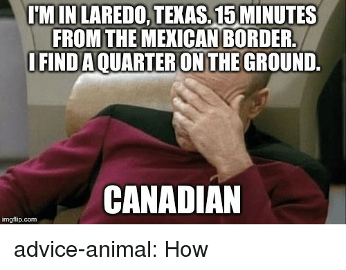 Advice, Tumblr, and Animal: M IN LAREDO, TEXAS.15 MINUTES  FROM THE MEXICAN BORDER  IFIND AQUARTER ON THE GROUND.  CANADIAN  imgflip.com advice-animal:  How