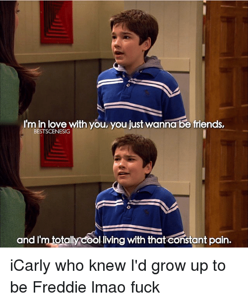 Growing Up, iCarly, and Memes: 'm in love with you, you just wanna be friends,  BESTSCENESIG  an  totally cool living with that constant pain. iCarly who knew I'd grow up to be Freddie lmao fuck