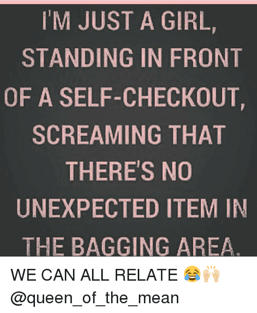 Unexpectancy: M JUST A GIRL,  STANDING IN FR0NT  OF A SELF-CHECKOUT  SCREAMING THAT  THERE'S NO  UNEXPECTED ITEM IN  THE BAGGING AREA WE CAN ALL RELATE 😂🙌🏼 @queen_of_the_mean