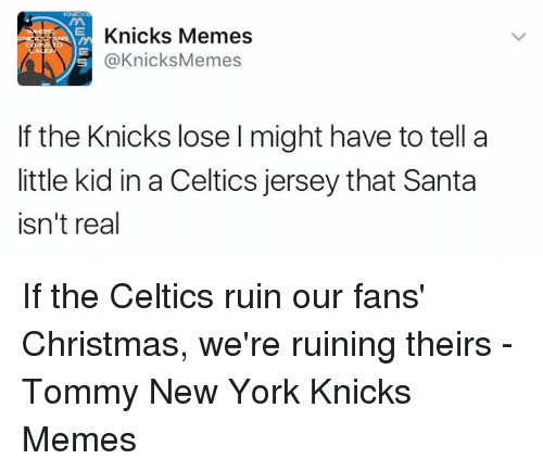 Celtic, New York Knicks, and New York: m Knicks Memes  Knicks Memes  f the Knicks lose l might have to tell a  little kid in a Celtics jersey that Santa  isn't real If the Celtics ruin our fans' Christmas, we're ruining theirs -Tommy New York Knicks Memes