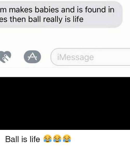 ball is life: m makes babies and is found in  es then ball really is life  Message Ball is life 😂😂😂