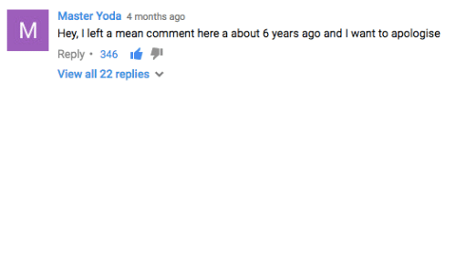 master yoda: M  Master Yoda 4 months ago  Hey, I left a mean comment here a about 6 years ago and l want to apologise  Reply 346  View all 22 replies