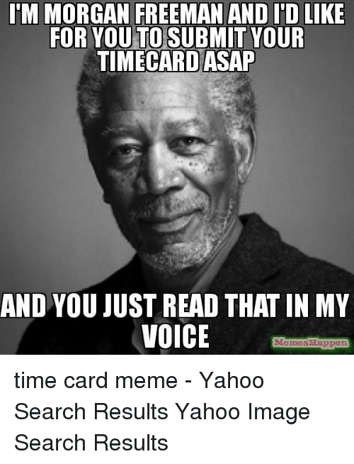 Timecard: M MORGAN FREEMAN AND I'D LIKE  FOR YOU TO SUBMIT YOUR  TIMECARD ASAP  AND YOU JUST READ THAT IN MY  VOICE  MemesMappe time card meme - Yahoo Search Results Yahoo Image Search Results