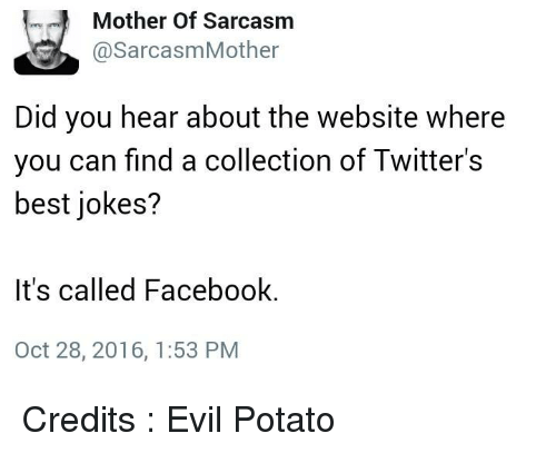 Facebook, Memes, and Twitter: m Mother of Sarcasm  @Sarcasm Mother  Did you hear about the website where  you can find a collection of Twitter's  best jokes?  It's called Facebook  Oct 28, 2016, 1:53 PM Credits : Evil Potato