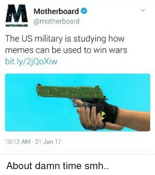 Memes, 🤖, and Us Military: M Motherboard  motherboard  The US military is studying how  memes can be used to win wars  bit.ly/2jooXiw  10:12 AM 31 Jan 17 About damn time smh..