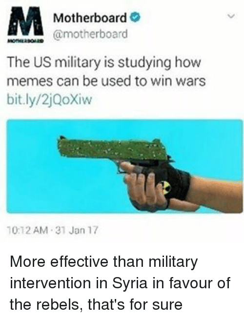Memes, Military, and 🤖: M  Motherboard  @motherboard  The US military is studying how  memes can be used to win wars  bit.ly/2jQoXiw  10:12 AM 31 Jan 17 More effective than military intervention in Syria in favour of the rebels, that's for sure