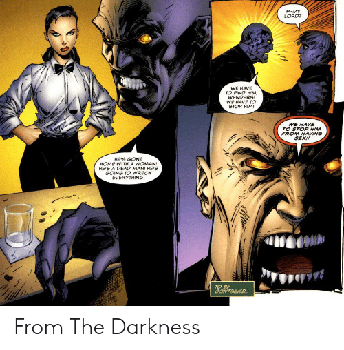 the darkness: M-MY  LORD?  WE HAVE  TO FIND HIM,  WENDERS!  WE HAVE TO  STOP HIM!  WE HAVE  TO STOP HINM  FROM HAVING  SEX!!  HE'S GONE  HOME WITH A WOMAN!  HEIS A DEAD MAN! HE'S  GOING TO WRECK  EVERYTHING!  TO BE  CONTINUIER. From The Darkness