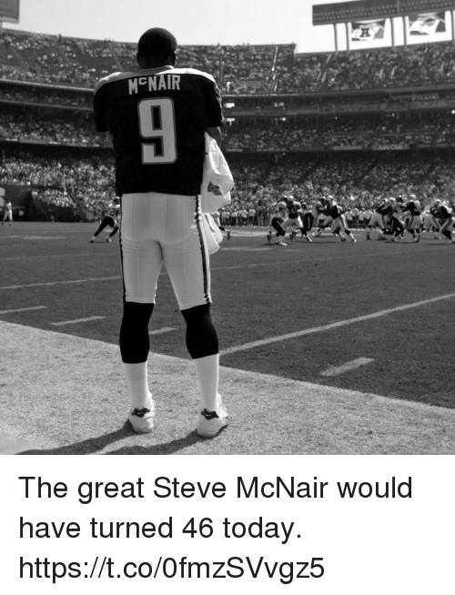 nair: M NAIR  20 The great Steve McNair would have turned 46 today. https://t.co/0fmzSVvgz5
