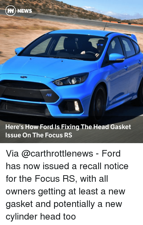 Head, Memes, and News: M NEWS  RS  Here's How Ford Is Fixing The Head Gasket  Issue On The Focus RS Via @carthrottlenews - Ford has now issued a recall notice for the Focus RS, with all owners getting at least a new gasket and potentially a new cylinder head too