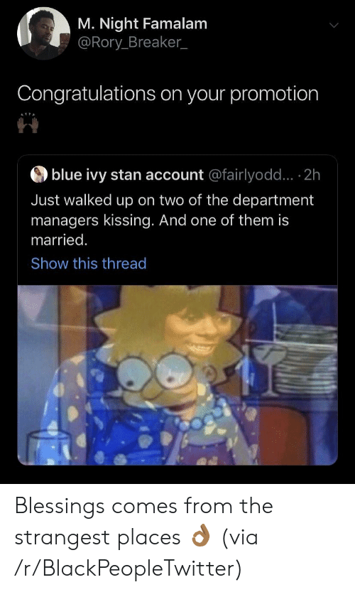 Blue Ivy: M. Night Famalam  @Rory Breaker_  Congratulations on your promotion  blue ivy stan account @fairlyodd... 2h  Just walked up on two of the department  managers kissing. And one of them is  married.  Show this thread Blessings comes from the strangest places 👌🏾 (via /r/BlackPeopleTwitter)