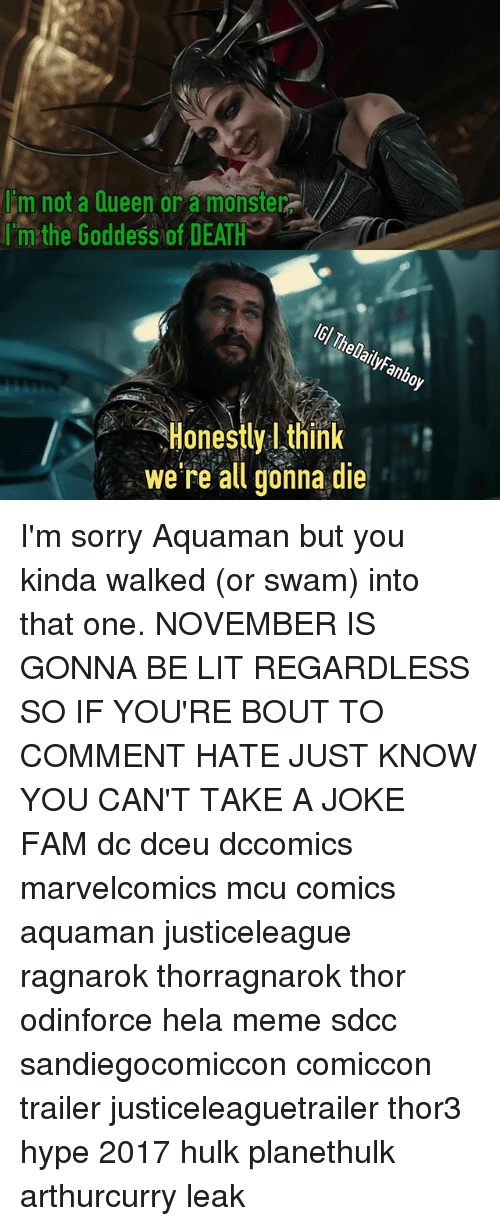 goddesses: m not a Queen or a monster  rim:the Goddess ofDEATH  IGl T  helailyFanboy  Honestly think  Honestly l think  we re all gonna die I'm sorry Aquaman but you kinda walked (or swam) into that one. NOVEMBER IS GONNA BE LIT REGARDLESS SO IF YOU'RE BOUT TO COMMENT HATE JUST KNOW YOU CAN'T TAKE A JOKE FAM dc dceu dccomics marvelcomics mcu comics aquaman justiceleague ragnarok thorragnarok thor odinforce hela meme sdcc sandiegocomiccon comiccon trailer justiceleaguetrailer thor3 hype 2017 hulk planethulk arthurcurry leak