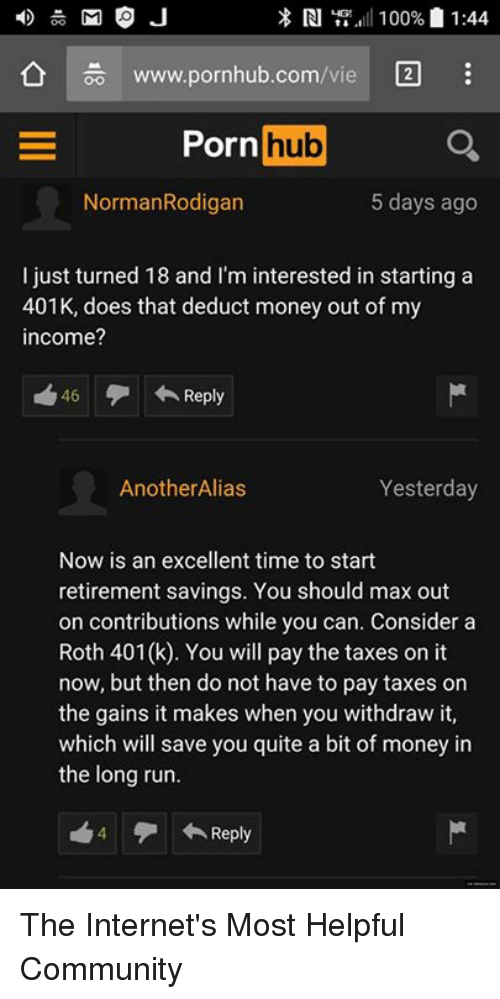 Community, Doe, and Internet: M O J  RI  100% 1:44.  www.pornhub.com  Porn  hub  NormanRodigan  5 days ago  I just turned 18 and I'm interested in starting a  401K, does that deduct money out of my  income?  46 Reply  Yesterday  Another Alias  Now is an excellent time to start  retirement savings. You should max out  on contributions while you can. Consider a  Roth 401(k). You will pay the taxes on it  now, but then do not have to pay taxes on  the gains it makes when you withdraw it,  which will save you quite a bit of money in  the long run.  Reply The Internet's Most Helpful Community