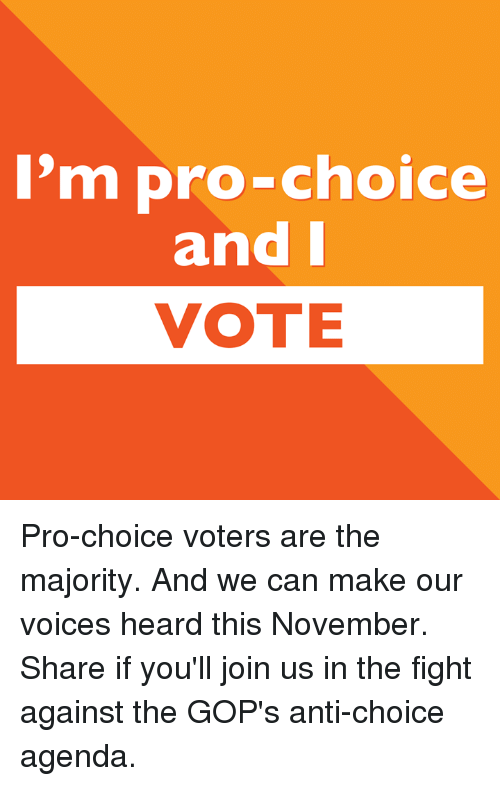 Memes, Pro, and Fight: 'm pro-choice  and I  VOTE Pro-choice voters are the majority. And we can make our voices heard this November. Share if you'll join us in the fight against the GOP's anti-choice agenda.