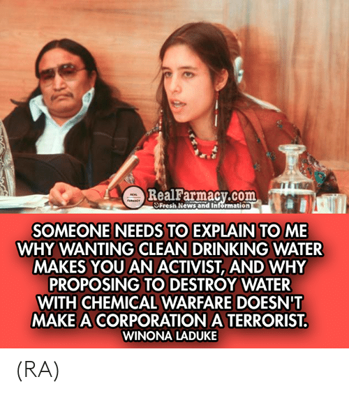 activist: m  RealFarmacy.com  SFresh News and Information  SOMEONE NEEDS TO EXPLAIN TO ME  WHY WANTING CLEAN DRINKING WATER  MAKES YOU AN ACTIVIST, AND WHY  PROPOSING TO DESTROY WATER  WITH CHEMICAL WARFARE DOESN'T  MAKE A CORPORATION A TERRORIST  WINONA LADUKE (RA)