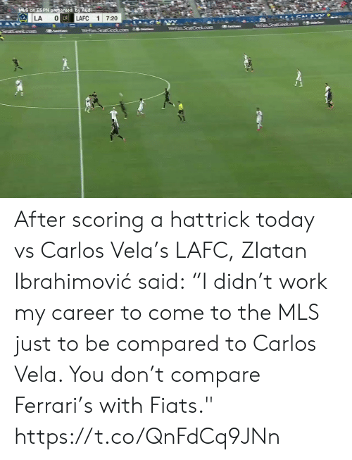 """sal: M S on ESPN presented by Audi  LA  SAL&  O LA  LAFC  LA  1  7:20  AY  anaGeeso  55ees  TFemSeat Geokoum  SeatGeakoram After scoring a hattrick today vs Carlos Vela's LAFC, Zlatan Ibrahimović said:  """"I didn't work my career to come to the MLS just to be compared to Carlos Vela. You don't compare Ferrari's with Fiats.""""    https://t.co/QnFdCq9JNn"""