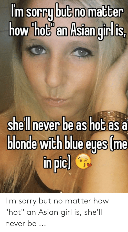 "Asian Girl Meme: m Sorry bu5 nomatcer  0W ho5 an Asian girUls,  shell never be as hot as a  onde with bilue eyes me  npic I'm sorry but no matter how ""hot"" an Asian girl is, she'll never be ..."