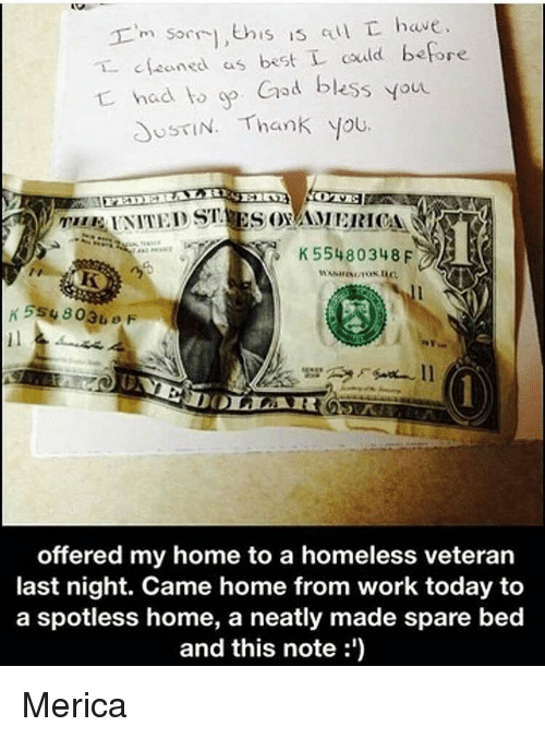 Memes, 🤖, and Last Night: m sorry, this is au L have  aned as best could before  had to God bless You  USTIN. Thank you.  K 55480348 F  offered my home to a homeless veteran  last night. Came home from work today to  a spotless home, a neatly made spare bed  and this note Merica
