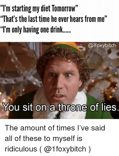 "Time, Tomorrow, and Girl Memes: ""'m starting my diet Tomorrow""  ""That's the last time he ever hears from me""  ""'m only having one drink  BRB  @lfoxybitch  You sit on a throne of lies. The amount of times I've said all of these to myself is ridiculous ( @1foxybitch )"