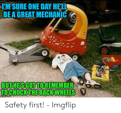 Funny Mechanic Memes: M SURE ONE DAY HELL  BE A GREAT MECHANIC  BUT HE'S GOT TO REMEMBER  TOCHOCKTHE BACKWHEELS Safety first! - Imgflip