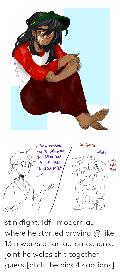 joint: m SWEATY  tHNk SOMEHING  MAY 26 WRONG WHH  wHAt?  BUT 1OK COULO  SURE  THING stinkfight:  idfk modern au where he started graying @ like 13 n works at an automechanic joint he welds shit together i guess [click the pics 4 captions]