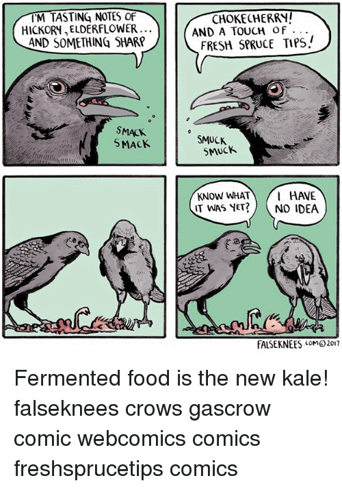 Food, Fresh, and Memes: M TASTING NOTES OF  CHOKECHERRY!  HICKORY, ELDERFLOWER  AND A TOUCH of  AND SOMETHING SHARP  FRESH SPRUCE TIPS/  SMACK  SMUCK  SMUCK  l HAVE  IT WAS YeT?NO IDEA  FALSEKNEES MO 2017 Fermented food is the new kale! falseknees crows gascrow comic webcomics comics freshsprucetips comics