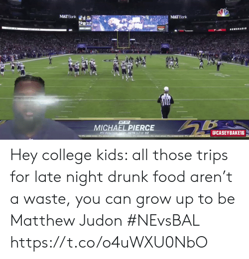 late night: M&TBank  M&TBank  LIT  MEWSRADI0  NT 97  MICHAEL PIERCE  aCASEYBAKET6  PEF POSITIONRAN36TH 0UT OF 112  t o  AT Hey college kids: all those trips for late night drunk food aren't a waste, you can grow up to be Matthew Judon #NEvsBAL https://t.co/o4uWXU0NbO