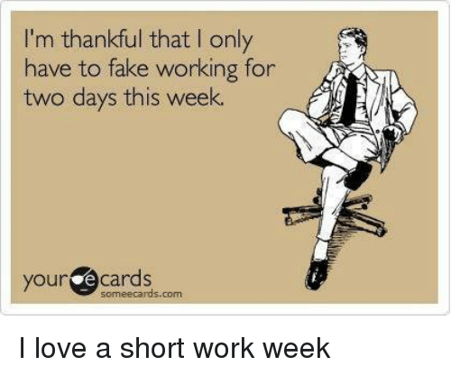 Short Work Week: 'm thankful that only  have to fake working for  two days this week.  your e Cards  some ecards com I love a short work week