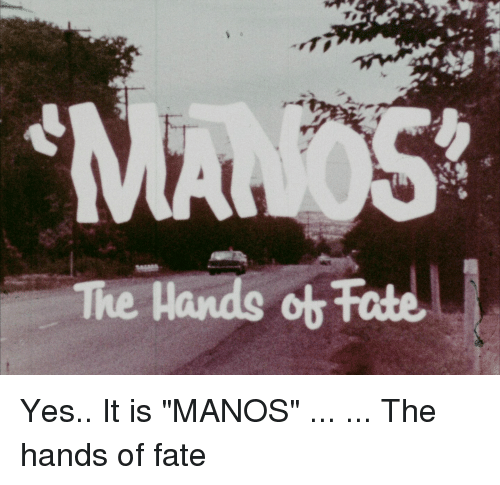 """Fate, Unnecessary Quotes, and Mano: m  The Hands ot Fate Yes.. It is """"MANOS"""" ... ... The hands of fate"""