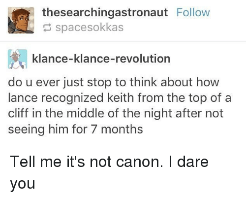 Memes, Canon, and Revolution: M thesearchingastronaut  Follow  spacesokkas  klance-klance-revolution  do u ever just stop to think about how  lance recognized keith from the top of a  cliff in the middle of the night after not  seeing him for 7 months Tell me it's not canon. I dare you
