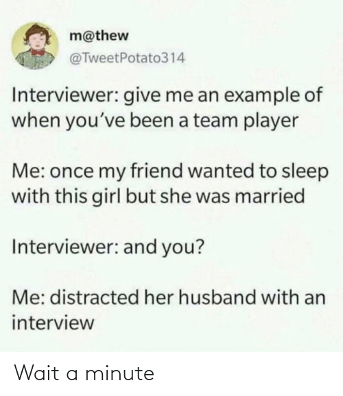 This Girl: m@thew  @TweetPotato314  Interviewer: give me an example of  when you've been a team player  Me: once my friend wanted to sleep  with this girl but she was married  Interviewer: and you?  Me: distracted her husband with an  interview Wait a minute
