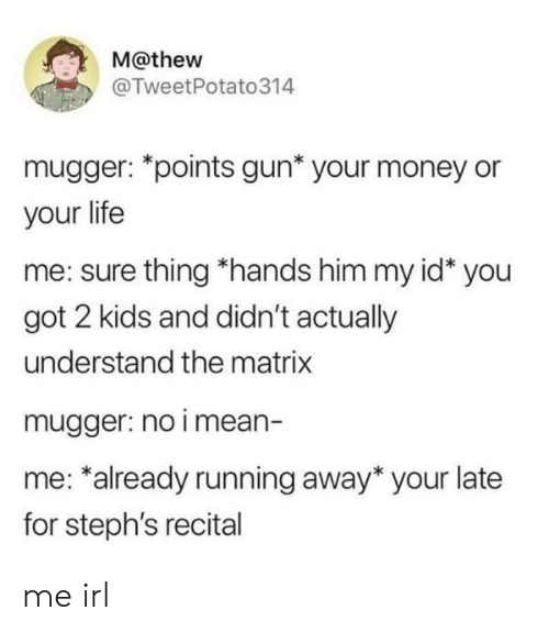 The Matrix: M@thew  @TweetPotato314  mugger: *points gun* your money or  your life  me: sure thing *hands him my id* you  got 2 kids and didn't actually  understand the matrix  mugger: no i mean-  me: *already running away* your late  for steph's recital me irl