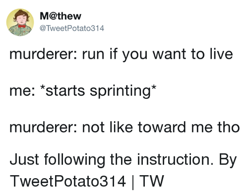 sprinting: M@thew  @TweetPotato314  murderer: run if you want to live  me: *starts sprinting*  murderer: not like toward me tho Just following the instruction.  By TweetPotato314   TW