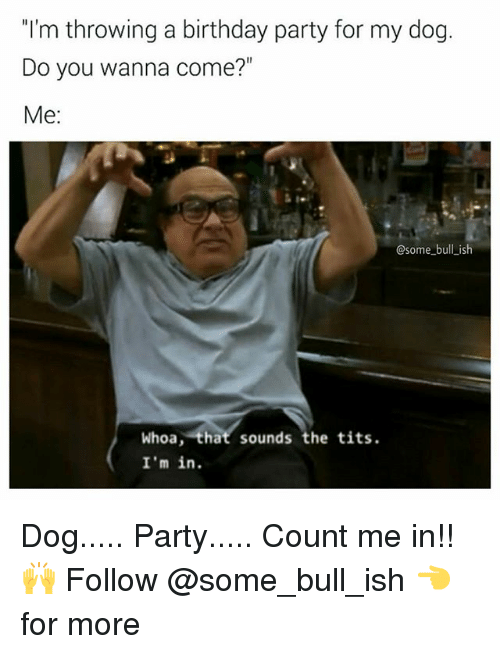 """Birthday, Memes, and Party: """"'m throwing a birthday party for my dog.  Do you wanna come?""""  Me:  @some bull ish  Whoa, that sounds the tits  I'm in Dog..... Party..... Count me in!! 🙌 Follow @some_bull_ish 👈 for more"""