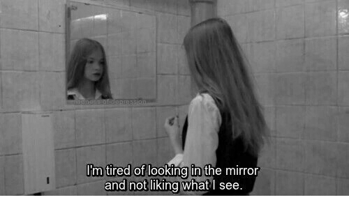 Looking In The Mirror: m tired of  looking in the mirror  and not liking what I see