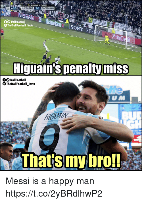 Memes, Game, and Happy: m  UCL ROUND OF 16-1ST LEG  46:36  UVENTUS  220  2-1  TOTTENHAM  NISSAN  GAME  a. Heineken.  O TrollFootball  TheTrollFootball Insta  ONYE  Higuain'spenalty miss  QOTrollFootball  TheTrollFootball Insta  the  BU  GH  e  That's  my bro! Messi is a happy man https://t.co/2yBRdlhwP2